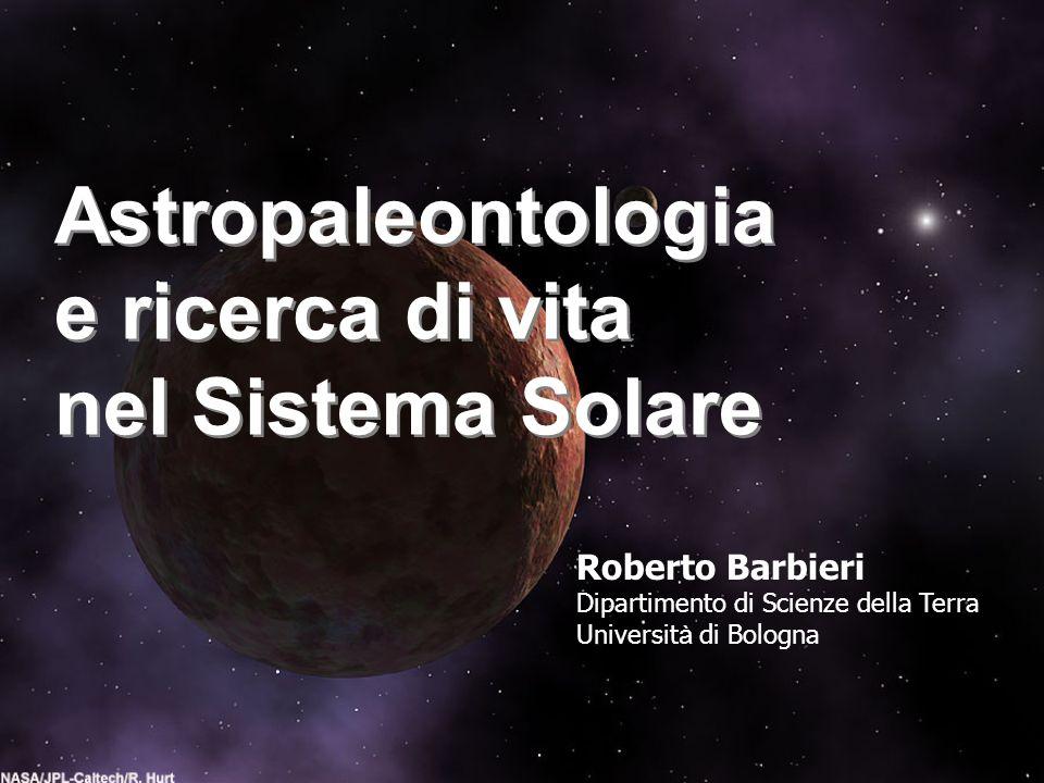 Astropaleontologia e ricerca di vita nel Sistema Solare Astropaleontologia e ricerca di vita nel Sistema Solare Roberto Barbieri Dipartimento di Scien