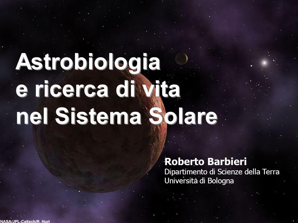 Astrobiologia e ricerca di vita nel Sistema Solare Astrobiologia e ricerca di vita nel Sistema Solare Roberto Barbieri Dipartimento di Scienze della T