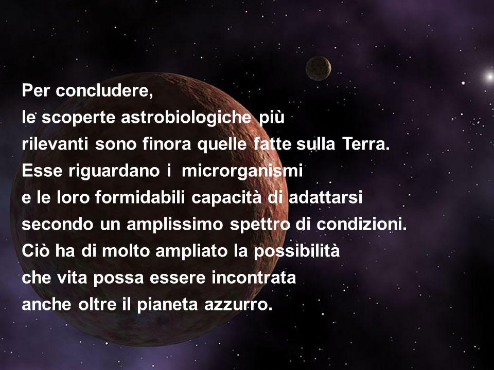 Per concludere, le scoperte astrobiologiche più rilevanti sono finora state quelle sulla Terra. Sono quelle che riguardano i microrganismi e le loro i