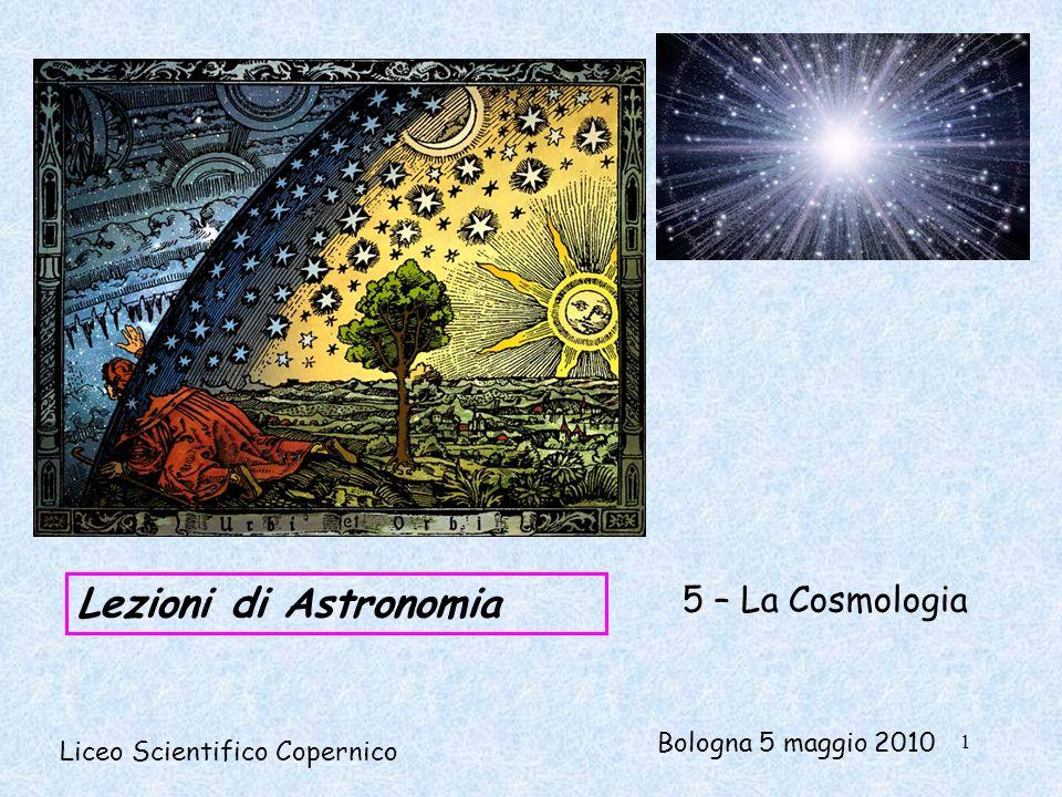 Lezioni di Astronomia Liceo Scientifico Copernico 5 – La Cosmologia Bologna 5 maggio 2010 1