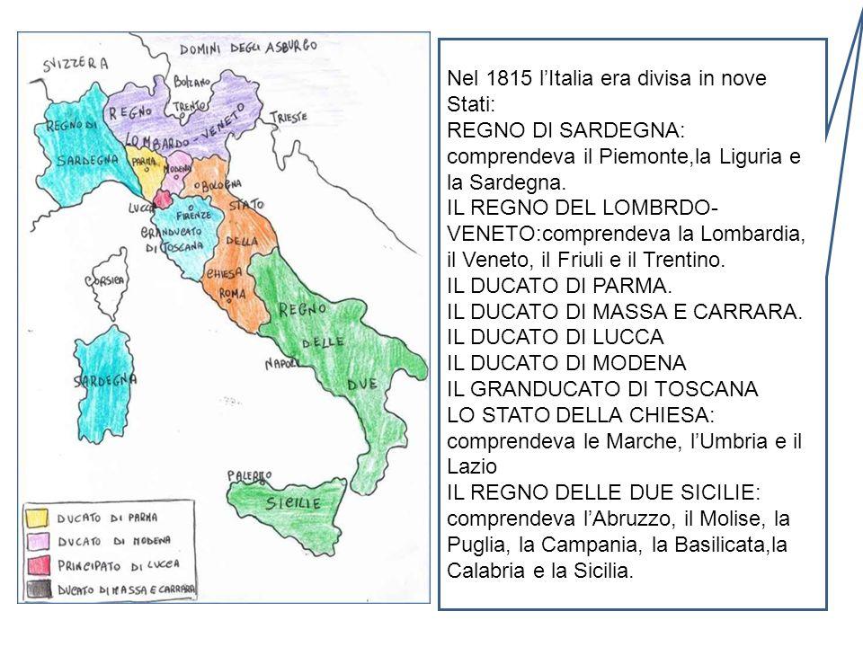 Nel 1815 lItalia era divisa in nove Stati: REGNO DI SARDEGNA: comprendeva il Piemonte,la Liguria e la Sardegna. IL REGNO DEL LOMBRDO- VENETO:comprende
