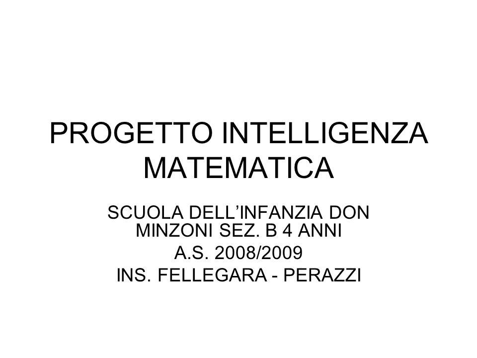 PROGETTO INTELLIGENZA MATEMATICA SCUOLA DELLINFANZIA DON MINZONI SEZ. B 4 ANNI A.S. 2008/2009 INS. FELLEGARA - PERAZZI