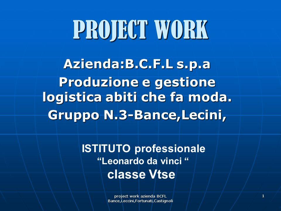 project work azienda BCFL Bance,Leccini,Fortunati,Castignoli 1 PROJECT WORK Azienda:B.C.F.L s.p.a Produzione e gestione logistica abiti che fa moda. G