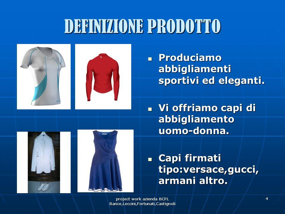 project work azienda BCFL Bance,Leccini,Fortunati,Castignoli 4 DEFINIZIONE PRODOTTO Produciamo abbigliamenti sportivi ed eleganti. Produciamo abbiglia