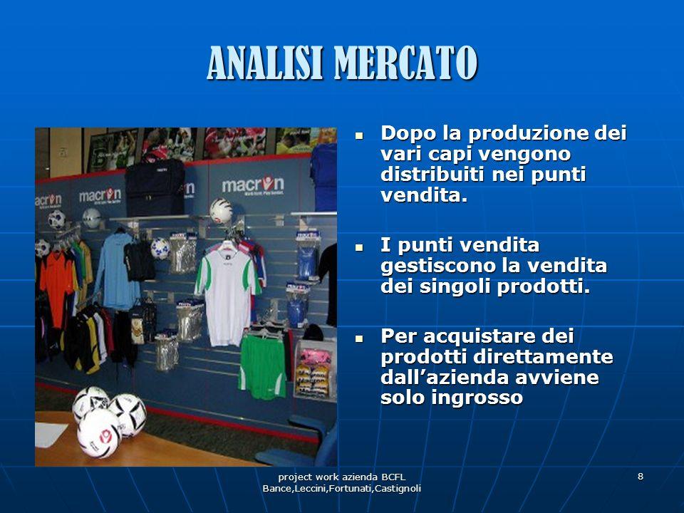 project work azienda BCFL Bance,Leccini,Fortunati,Castignoli 8 ANALISI MERCATO Dopo la produzione dei vari capi vengono distribuiti nei punti vendita.