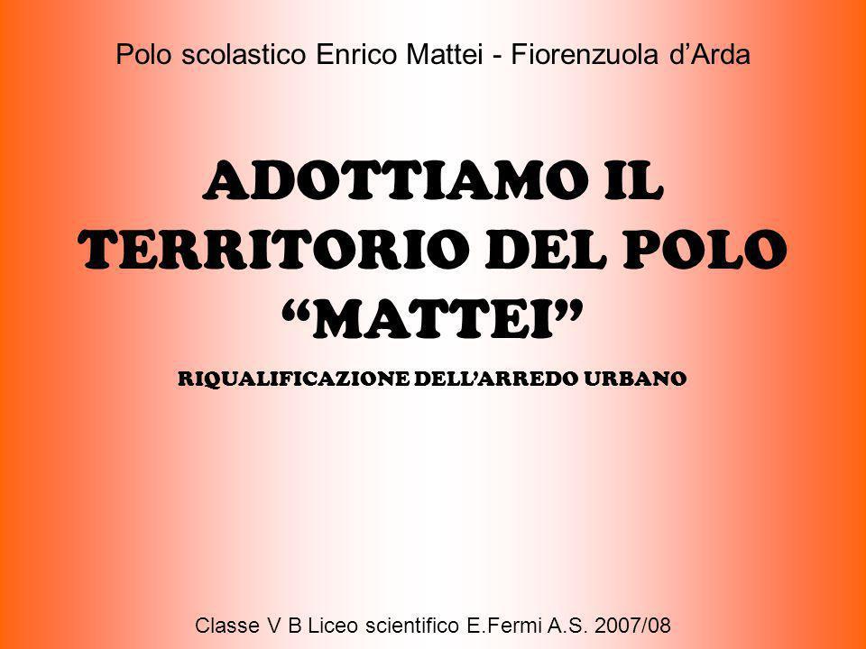 Polo scolastico Enrico Mattei - Fiorenzuola dArda ADOTTIAMO IL TERRITORIO DEL POLO MATTEI RIQUALIFICAZIONE DELLARREDO URBANO Classe V B Liceo scientif