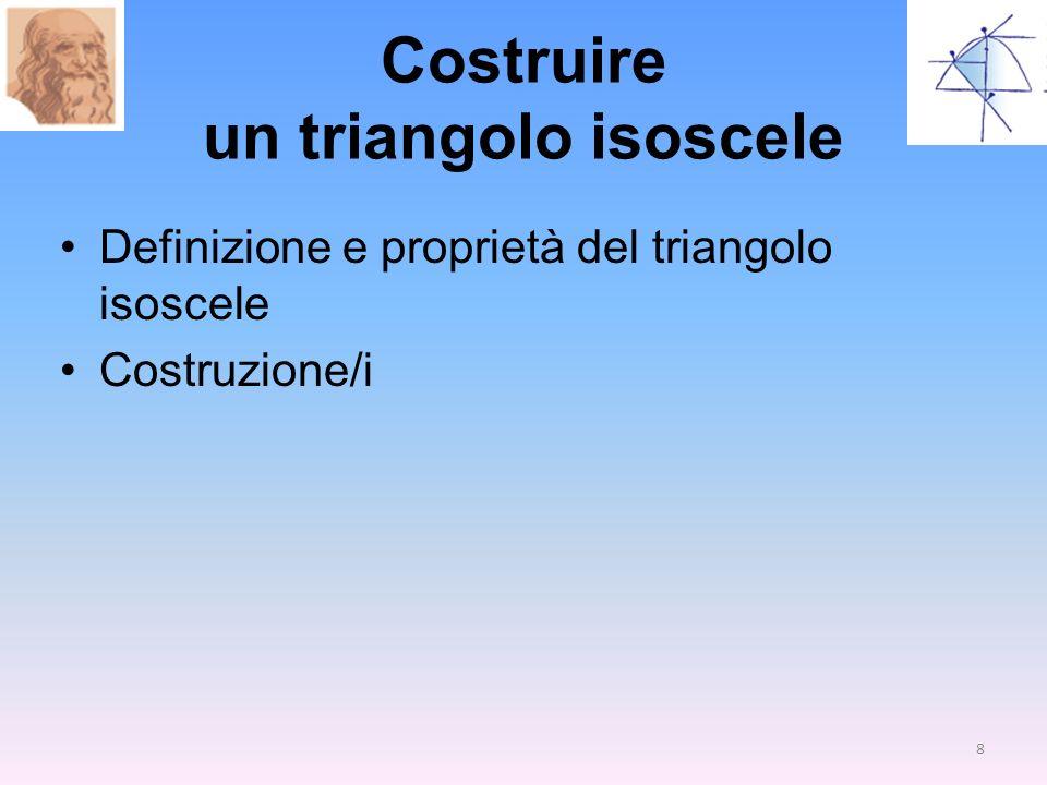 Costruire un triangolo isoscele Definizione e proprietà del triangolo isoscele Costruzione/i 8