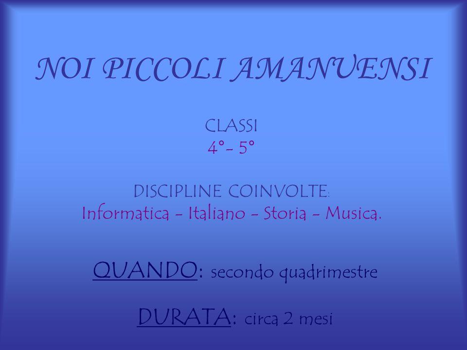 NOI PICCOLI AMANUENSI CLASSI 4°- 5° DISCIPLINE COINVOLTE : Informatica - Italiano - Storia - Musica. QUANDO : secondo quadrimestre DURATA : circa 2 me