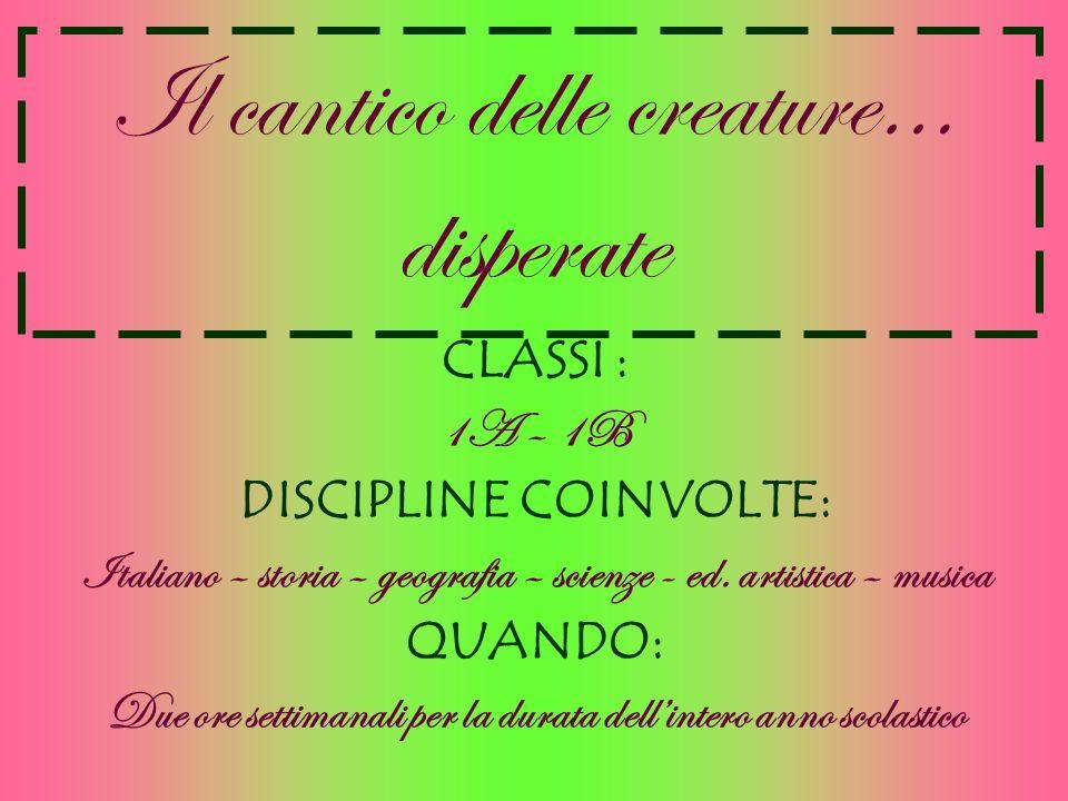 Il cantico delle creature… disperate CLASSI : 1A – 1B DISCIPLINE COINVOLTE: Italiano – storia – geografia – scienze - ed. artistica – musica QUANDO: D