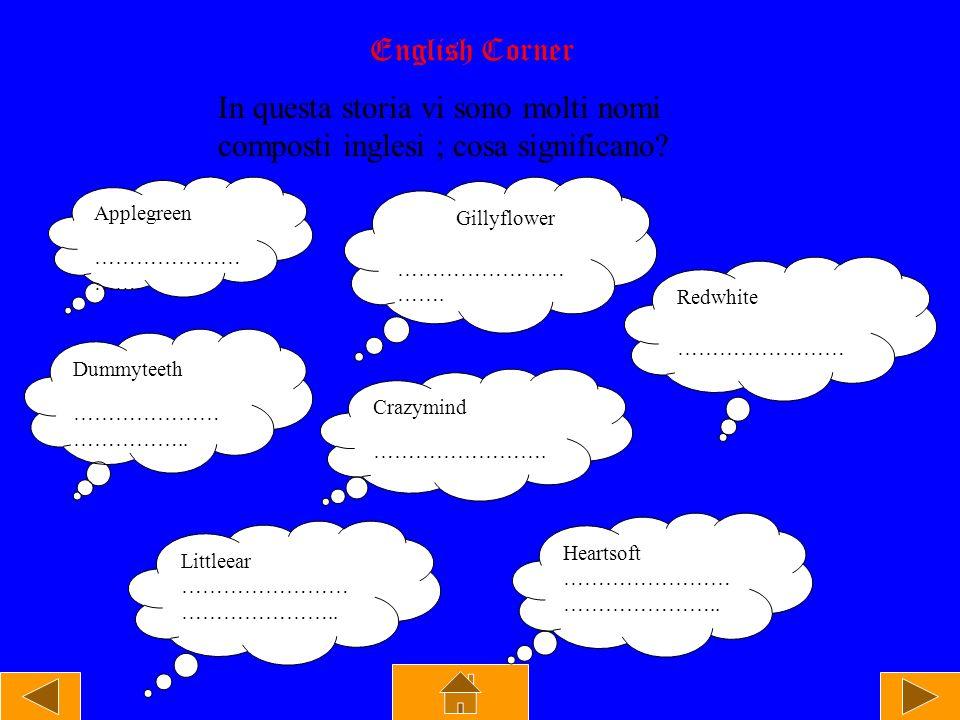 English Corner In questa storia vi sono molti nomi composti inglesi ; cosa significano? Applegreen ………………… ……. Gillyflower …………………… ……. Redwhite ……………
