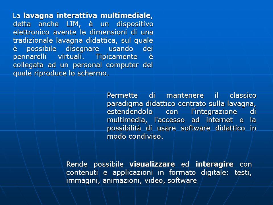 La lavagna interattiva multimediale, detta anche LIM, è un dispositivo elettronico avente le dimensioni di una tradizionale lavagna didattica, sul qua