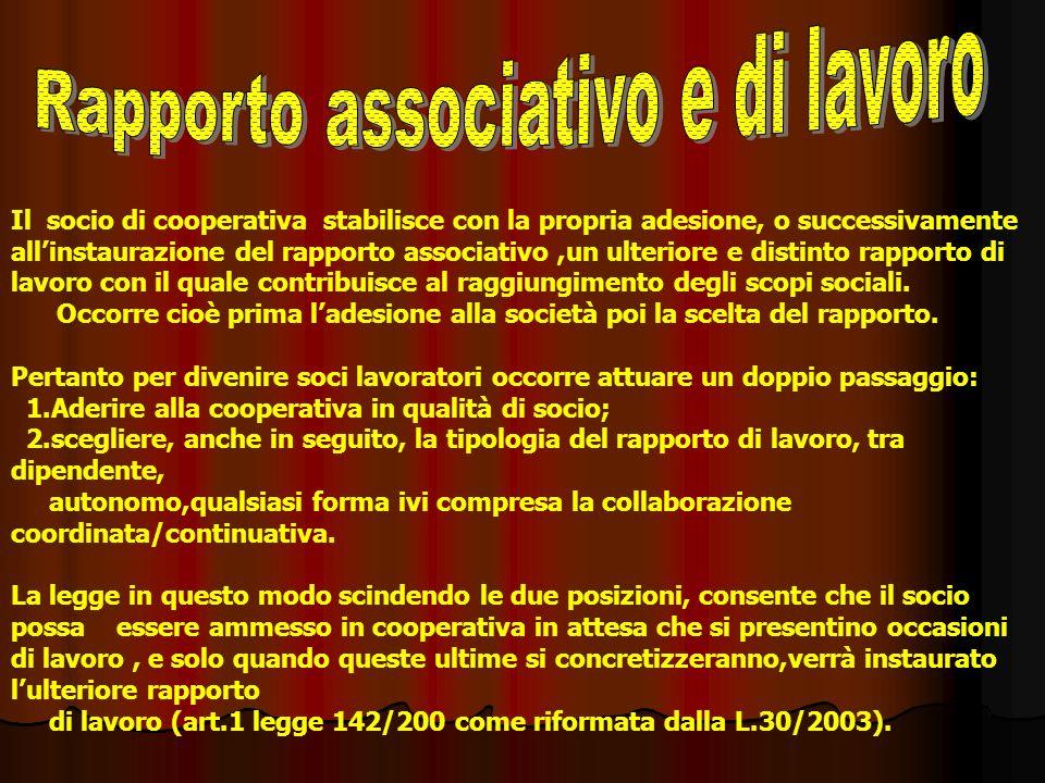 Il socio di cooperativa stabilisce con la propria adesione, o successivamente allinstaurazione del rapporto associativo,un ulteriore e distinto rapporto di lavoro con il quale contribuisce al raggiungimento degli scopi sociali.
