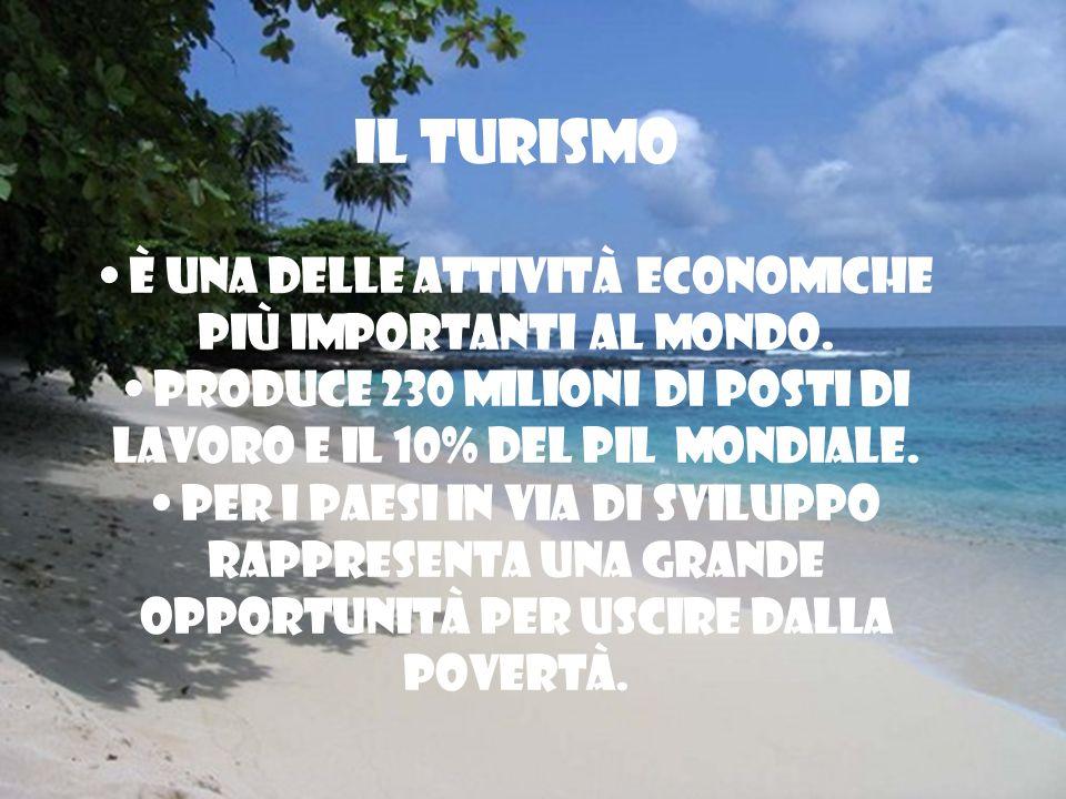IL TURISMO È una delle attività economiche più importanti al mondo. Produce 230 milioni di posti di lavoro e il 10% del PIL mondiale. Per i paesi in v