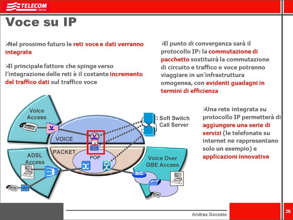 Andrea Gavosto 26 Voce su IP Nel prossimo futuro le reti voce e dati verranno integrate Il principale fattore che spinge verso lintegrazione delle reti è il costante incremento del traffico dati sul traffico voce Il punto di convergenza sarà il protocollo IP: la commutazione di pacchetto sostituirà la commutazione di circuito e traffico e voce potranno viaggiare in uninfrastruttura omogenea, con evidenti guadagni in termini di efficienza Una rete integrata su protocollo IP permetterà di aggiungere una serie di servizi (le telefonate su internet ne rappresentano solo un esempio) e applicazioni innovative