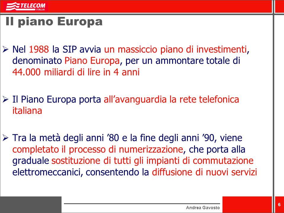 Andrea Gavosto 6 Il piano Europa Nel 1988 la SIP avvia un massiccio piano di investimenti, denominato Piano Europa, per un ammontare totale di 44.000 miliardi di lire in 4 anni Il Piano Europa porta allavanguardia la rete telefonica italiana Tra la metà degli anni 80 e la fine degli anni 90, viene completato il processo di numerizzazione, che porta alla graduale sostituzione di tutti gli impianti di commutazione elettromeccanici, consentendo la diffusione di nuovi servizi