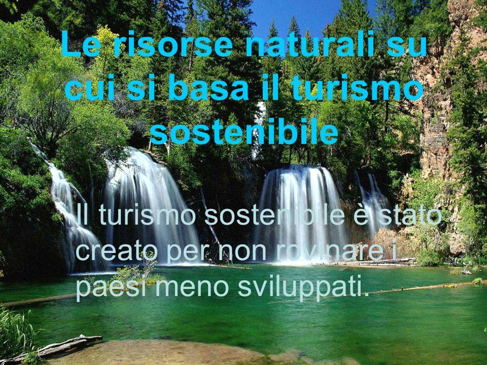 Le risorse naturali su cui si basa il turismo sostenibile Il turismo sostenibile è stato creato per non rovinare i paesi meno sviluppati.