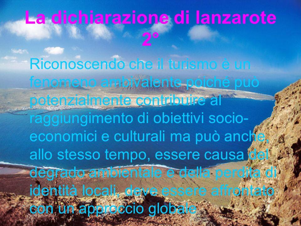 La dichiarazione di lanzarote 2° Riconoscendo che il turismo è un fenomeno ambivalente poiché può potenzialmente contribuire al raggiungimento di obiettivi socio- economici e culturali ma può anche, allo stesso tempo, essere causa del degrado ambientale e della perdita di identità locali, deve essere affrontato con un approccio globale