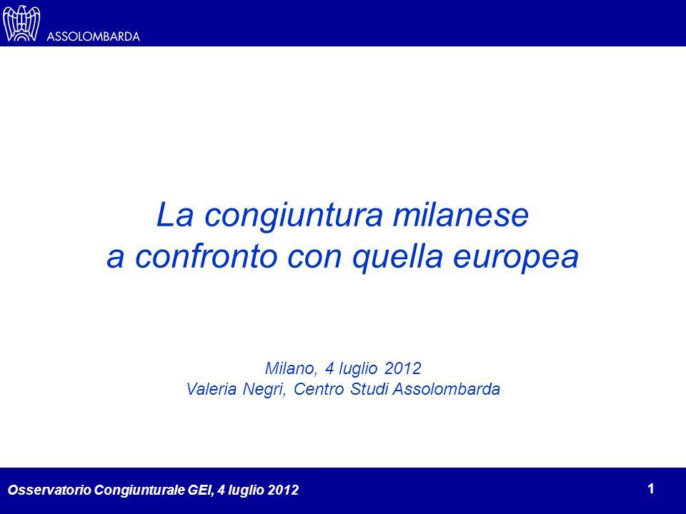 Osservatorio Congiunturale GEI, 4 luglio 2012 1 La congiuntura milanese a confronto con quella europea Milano, 4 luglio 2012 Valeria Negri, Centro Studi Assolombarda