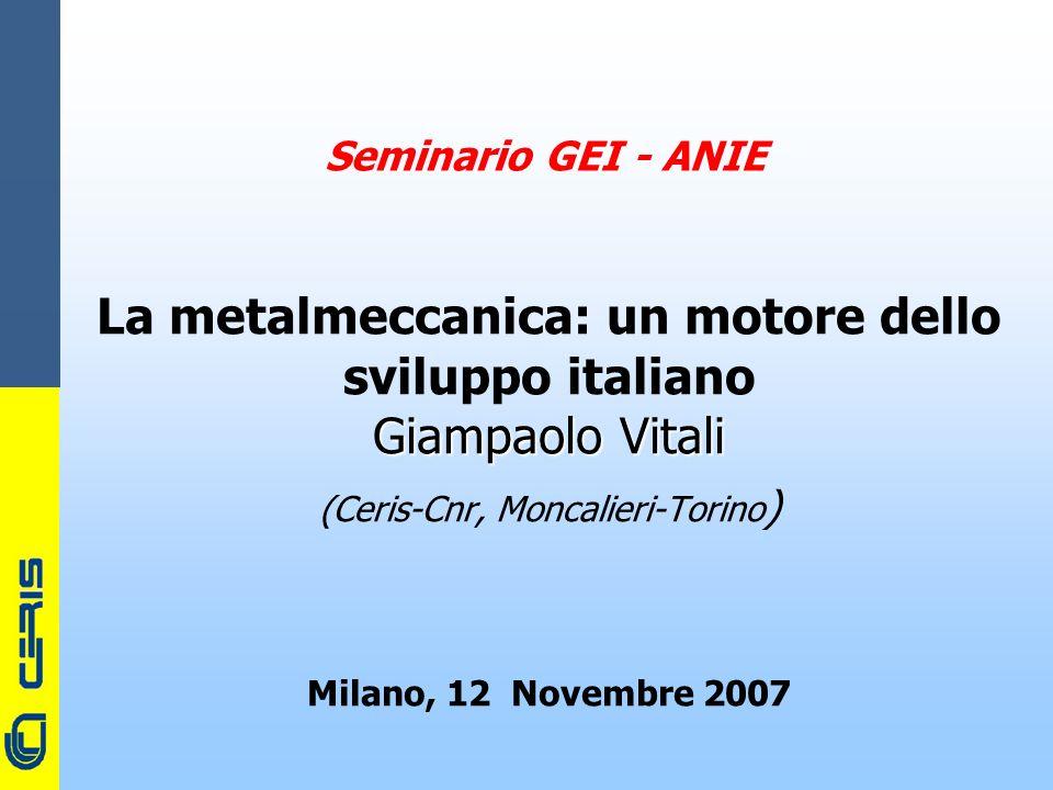 CERIS-CNR Seminario GEI - ANIE La metalmeccanica: un motore dello sviluppo italiano Giampaolo Vitali (Ceris-Cnr, Moncalieri-Torino ) Milano, 12 Novembre 2007