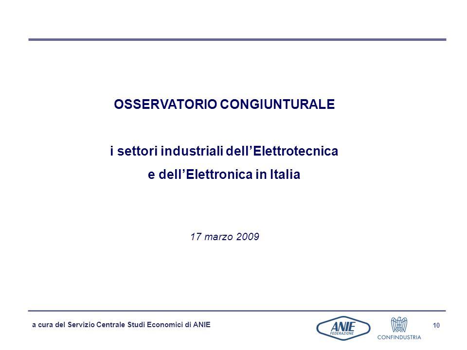 a cura del Servizio Centrale Studi Economici di ANIE 10 OSSERVATORIO CONGIUNTURALE i settori industriali dellElettrotecnica e dellElettronica in Italia 17 marzo 2009