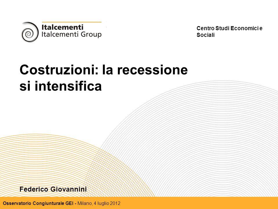 Costruzioni: la recessione si intensifica Centro Studi Economici e Sociali Osservatorio Congiunturale GEI - Milano, 4 luglio 2012 Federico Giovannini