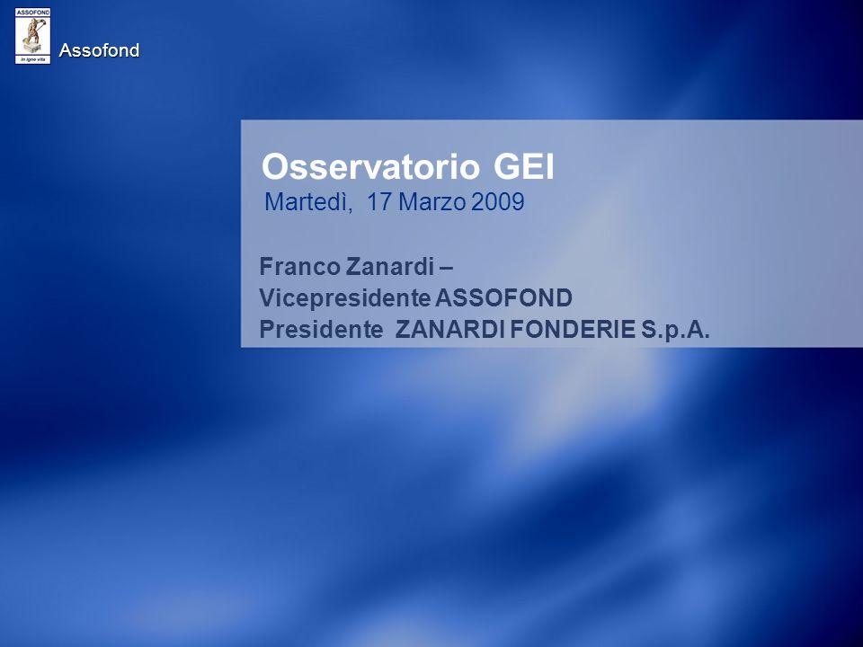 Assofond Osservatorio GEI Martedì, 17 Marzo 2009 Franco Zanardi – Vicepresidente ASSOFOND Presidente ZANARDI FONDERIE S.p.A.