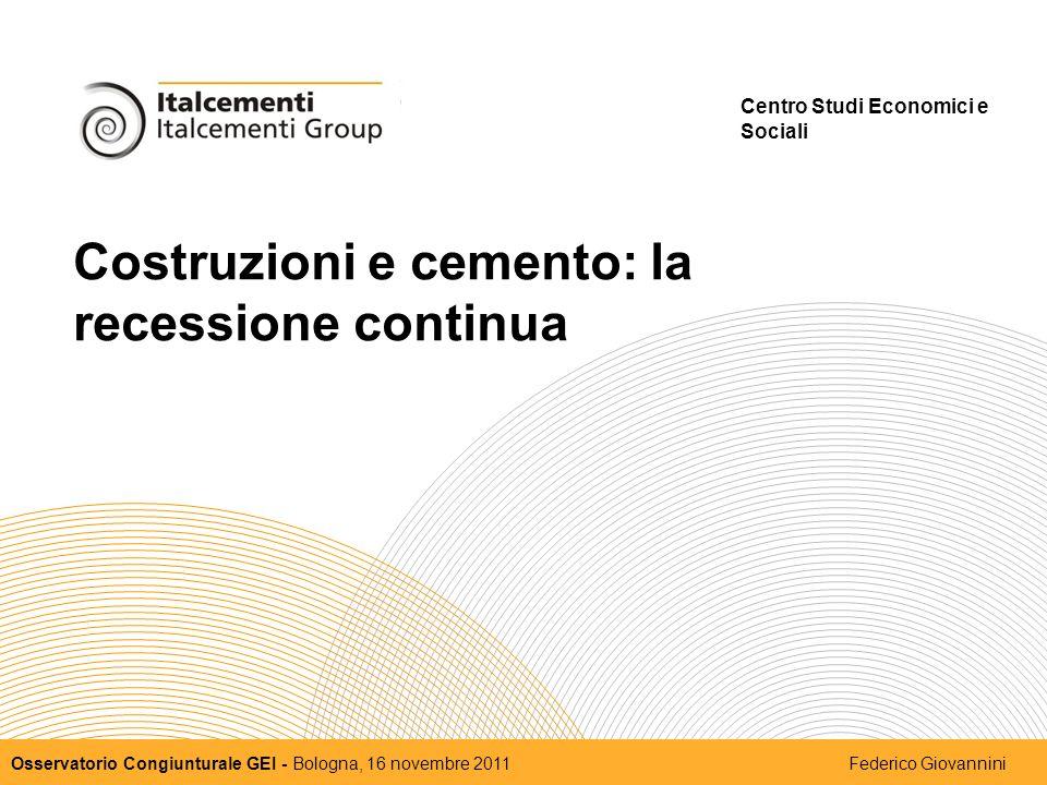 Costruzioni e cemento: la recessione continua Centro Studi Economici e Sociali Osservatorio Congiunturale GEI - Bologna, 16 novembre 2011 Federico Giovannini