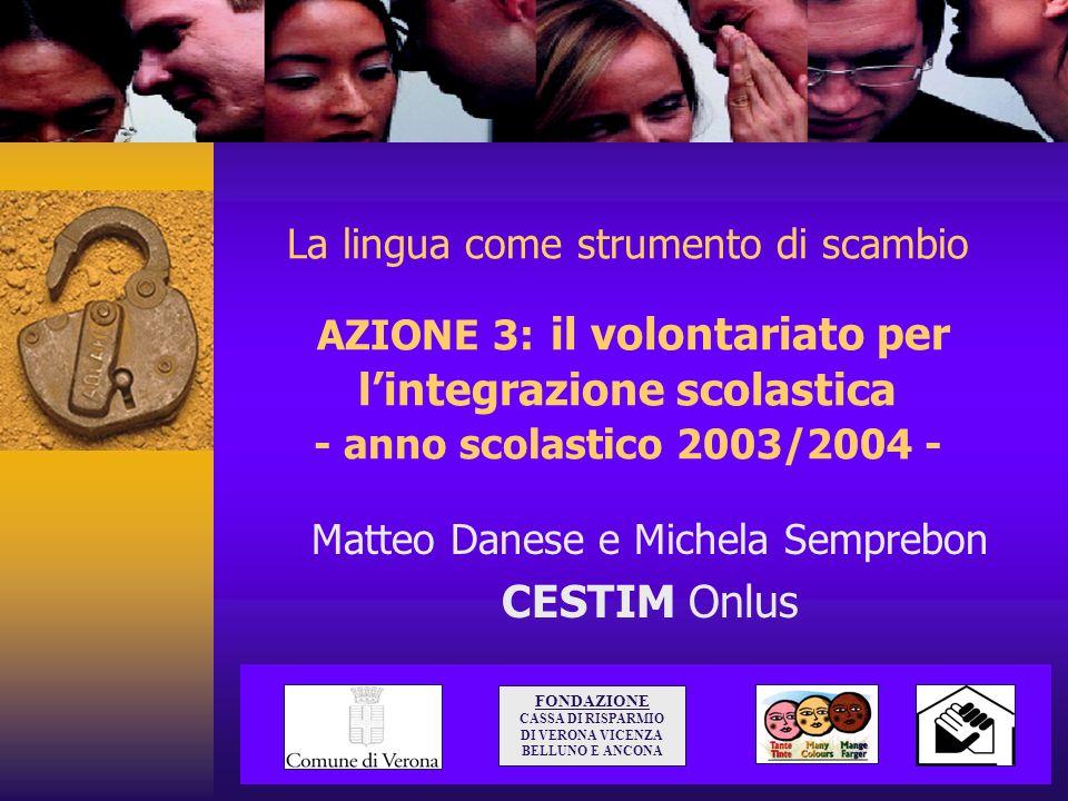 La lingua come strumento di scambio AZIONE 3: il volontariato per lintegrazione scolastica - anno scolastico 2003/2004 - Matteo Danese e Michela Sempr