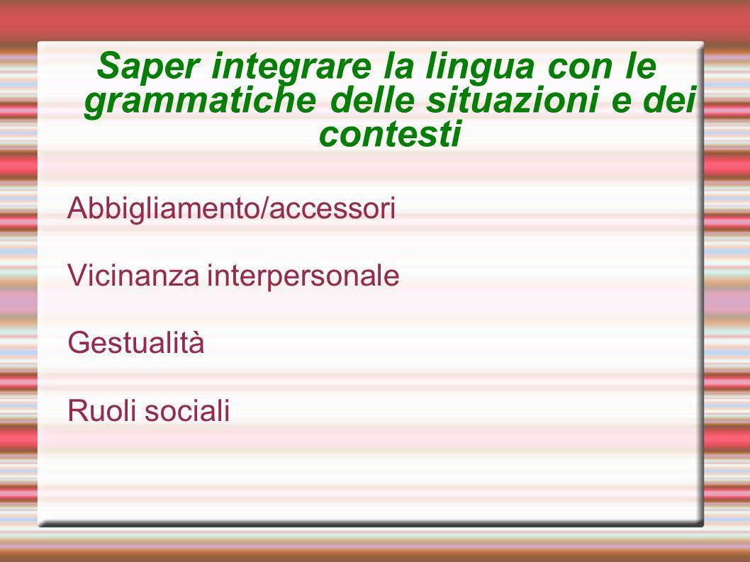 Saper integrare la lingua con le grammatiche delle situazioni e dei contesti Abbigliamento/accessori Vicinanza interpersonale Gestualità Ruoli sociali