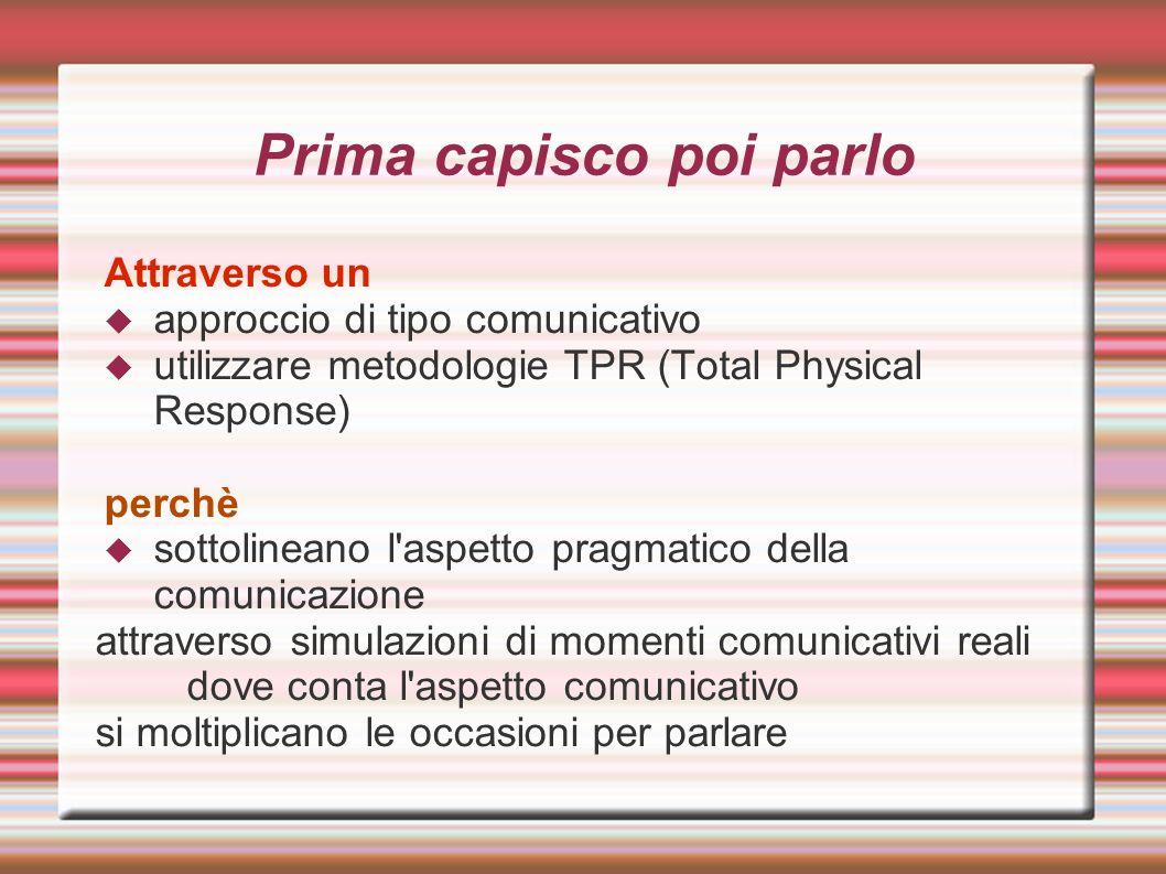 Prima capisco poi parlo Attraverso un approccio di tipo comunicativo utilizzare metodologie TPR (Total Physical Response) perchè sottolineano l'aspett