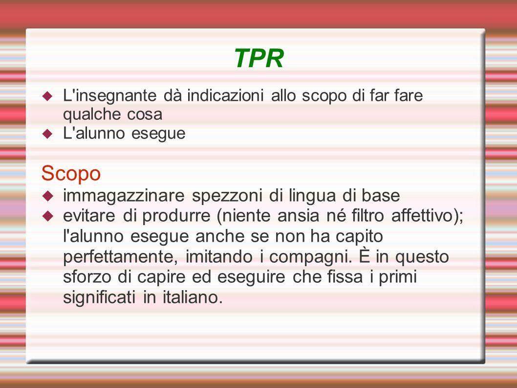 TPR L'insegnante dà indicazioni allo scopo di far fare qualche cosa L'alunno esegue Scopo immagazzinare spezzoni di lingua di base evitare di produrre