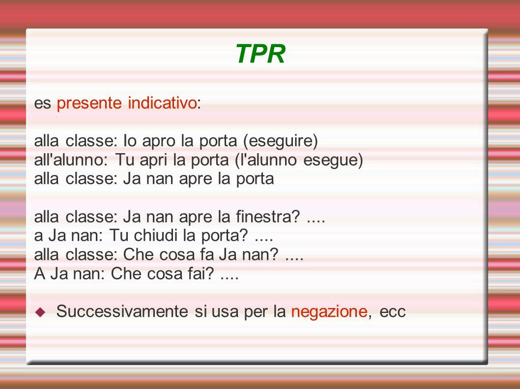 TPR es presente indicativo: alla classe: Io apro la porta (eseguire) all'alunno: Tu apri la porta (l'alunno esegue) alla classe: Ja nan apre la porta