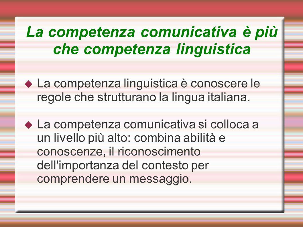 La competenza comunicativa è più che competenza linguistica La competenza linguistica è conoscere le regole che strutturano la lingua italiana. La com