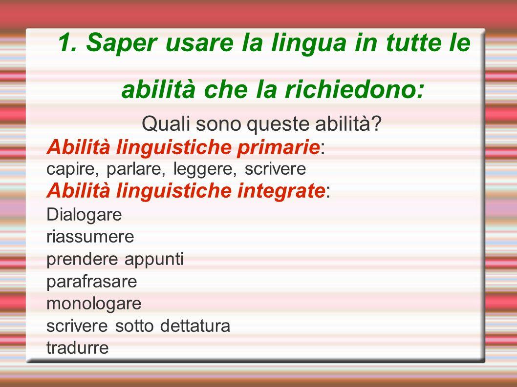 1. Saper usare la lingua in tutte le abilità che la richiedono: Quali sono queste abilità? Abilità linguistiche primarie: capire, parlare, leggere, sc