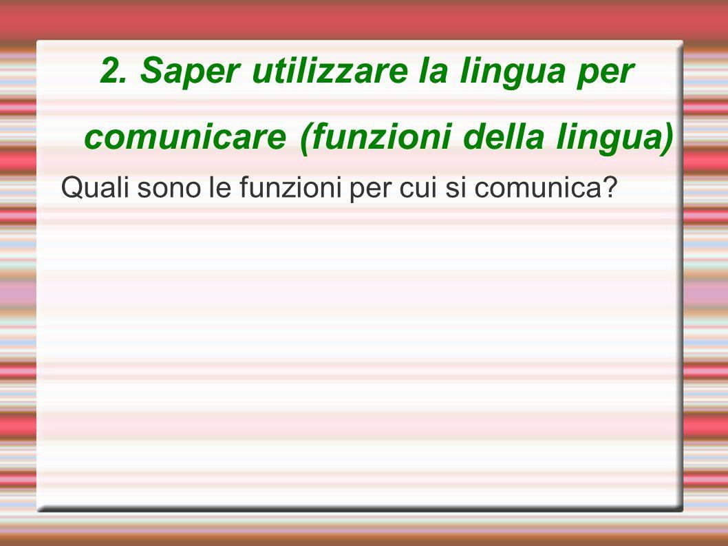 2. Saper utilizzare la lingua per comunicare (funzioni della lingua) Quali sono le funzioni per cui si comunica?