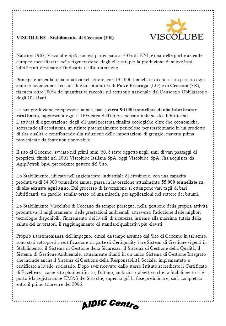 VISCOLUBE - Stabilimento di Ceccano (FR) Nata nel 1963, Viscolube SpA, società partecipata al 33% da ENI, è una delle poche aziende europee specializzate nella rigenerazione degli oli usati per la produzione di nuove basi lubrificanti destinate all industria e all autotrazione.