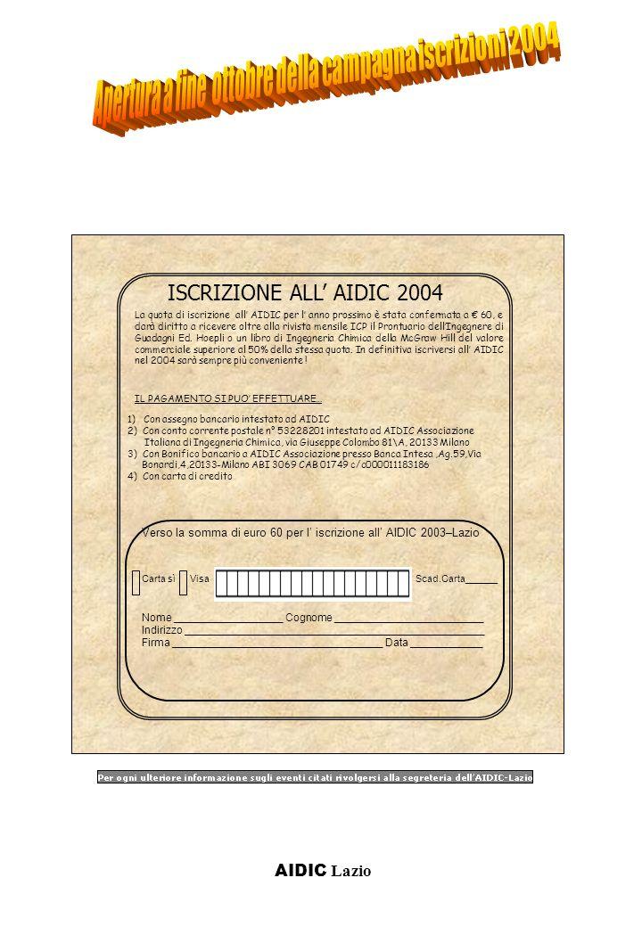 AIDIC Lazio ISCRIZIONE ALL AIDIC 2004 1) Con assegno bancario intestato ad AIDIC 2) Con conto corrente postale n° 53228201 intestato ad AIDIC Associazione Italiana di Ingegneria Chimica, via Giuseppe Colombo 81\A, 20133 Milano 3) Con Bonifico bancario a AIDIC Associazione presso Banca Intesa,Ag.59,Via Bonardi,4,20133-Milano ABI 3069 CAB 01749 c/c000011183186 4) Con carta di credito Scad.Carta______ La quota di iscrizione all AIDIC per l anno prossimo è stata confermata a 60, e darà diritto a ricevere oltre alla rivista mensile ICP il Prontuario dellIngegnere di Guadagni Ed.