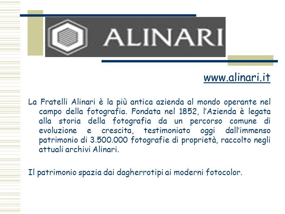 www.alinari.it La Fratelli Alinari è la più antica azienda al mondo operante nel campo della fotografia. Fondata nel 1852, lAzienda è legata alla stor