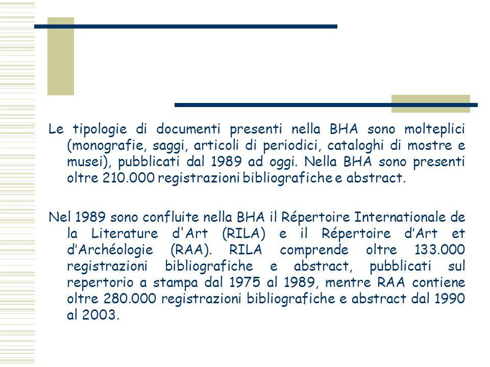 Le tipologie di documenti presenti nella BHA sono molteplici (monografie, saggi, articoli di periodici, cataloghi di mostre e musei), pubblicati dal 1