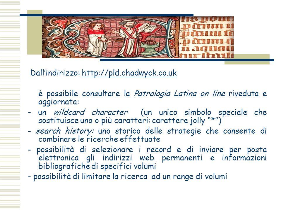 Dallindirizzo: http://pld.chadwyck.co.ukhttp://pld.chadwyck.co.uk è possibile consultare la Patrologia Latina on line riveduta e aggiornata: - un wild