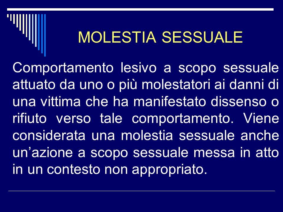 MOLESTIA SESSUALE Comportamento lesivo a scopo sessuale attuato da uno o più molestatori ai danni di una vittima che ha manifestato dissenso o rifiuto