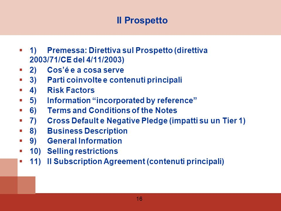16 1)Premessa: Direttiva sul Prospetto (direttiva 2003/71/CE del 4/11/2003) 2)Cosé e a cosa serve 3)Parti coinvolte e contenuti principali 4)Risk Factors 5)Information incorporated by reference 6)Terms and Conditions of the Notes 7)Cross Default e Negative Pledge (impatti su un Tier 1) 8)Business Description 9)General Information 10)Selling restrictions 11)Il Subscription Agreement (contenuti principali) Il Prospetto