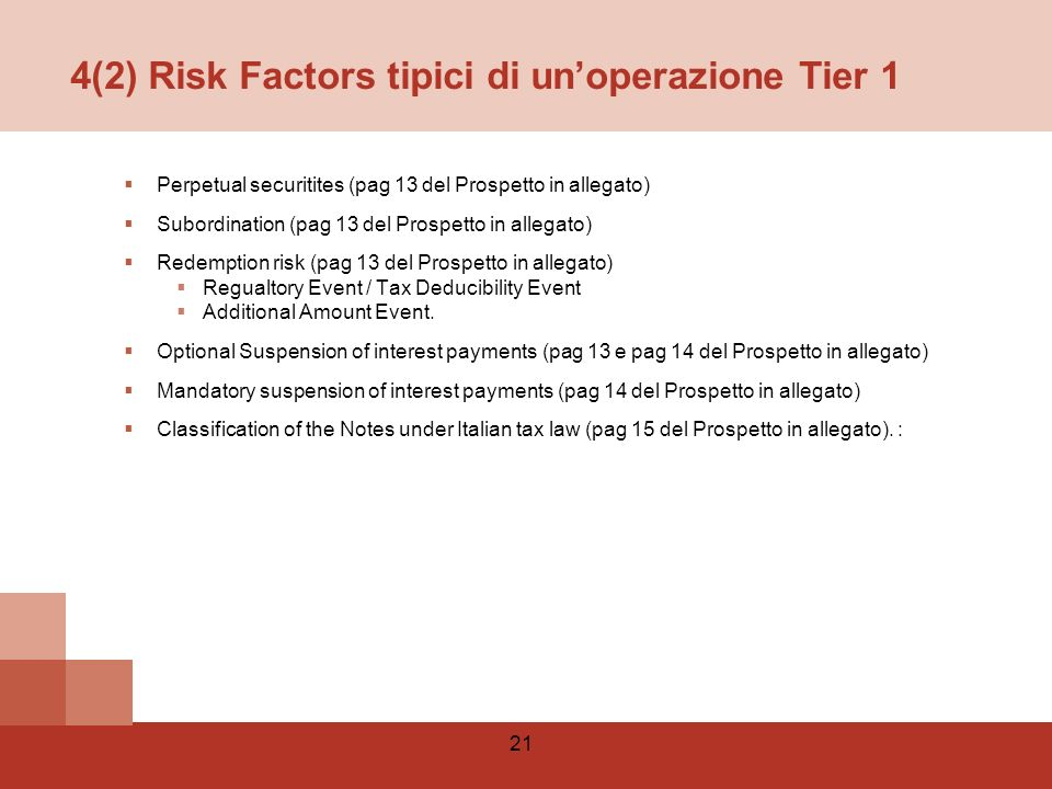 21 4(2) Risk Factors tipici di unoperazione Tier 1 Perpetual securitites (pag 13 del Prospetto in allegato) Subordination (pag 13 del Prospetto in allegato) Redemption risk (pag 13 del Prospetto in allegato) Regualtory Event / Tax Deducibility Event Additional Amount Event.