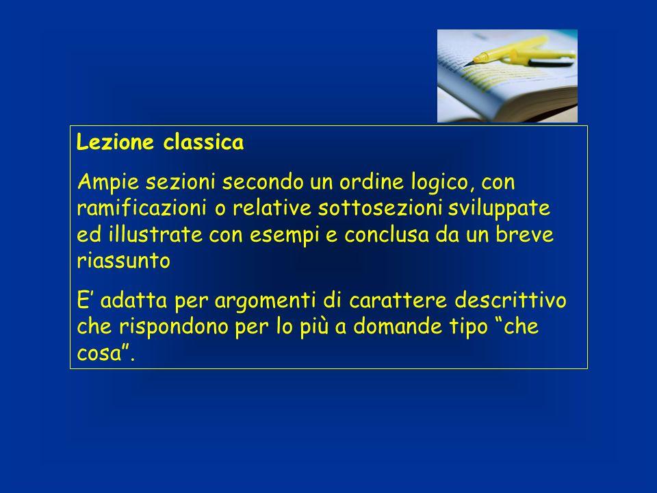 Lezione classica Ampie sezioni secondo un ordine logico, con ramificazioni o relative sottosezioni sviluppate ed illustrate con esempi e conclusa da u