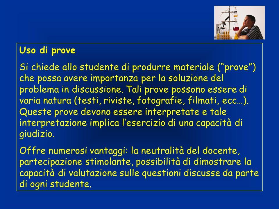 Uso di prove Si chiede allo studente di produrre materiale (prove) che possa avere importanza per la soluzione del problema in discussione. Tali prove