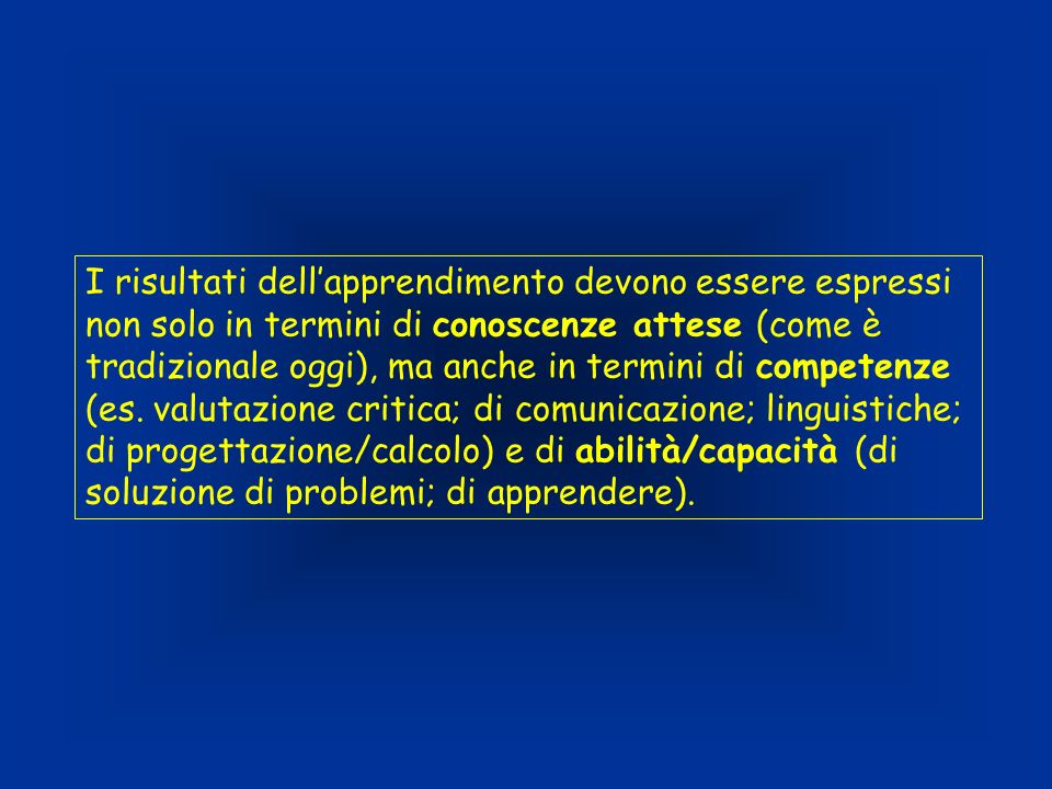 I risultati dellapprendimento devono essere espressi non solo in termini di conoscenze attese (come è tradizionale oggi), ma anche in termini di competenze (es.
