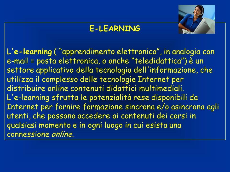 E-LEARNING L e-learning ( apprendimento elettronico, in analogia con e-mail = posta elettronica, o anche teledidattica) è un settore applicativo della tecnologia dell informazione, che utilizza il complesso delle tecnologie Internet per distribuire online contenuti didattici multimediali.