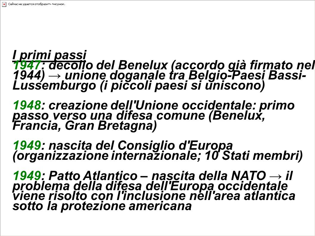 Dalle idee d'Europa unita alle realizzazioni concrete... I primi passi 1947: decollo del Benelux (accordo già firmato nel 1944) unione doganale tra Be