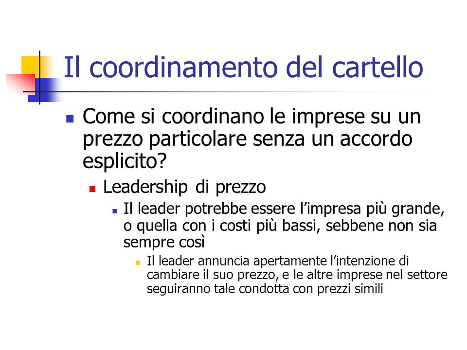 Il coordinamento del cartello Come si coordinano le imprese su un prezzo particolare senza un accordo esplicito? Leadership di prezzo Il leader potreb