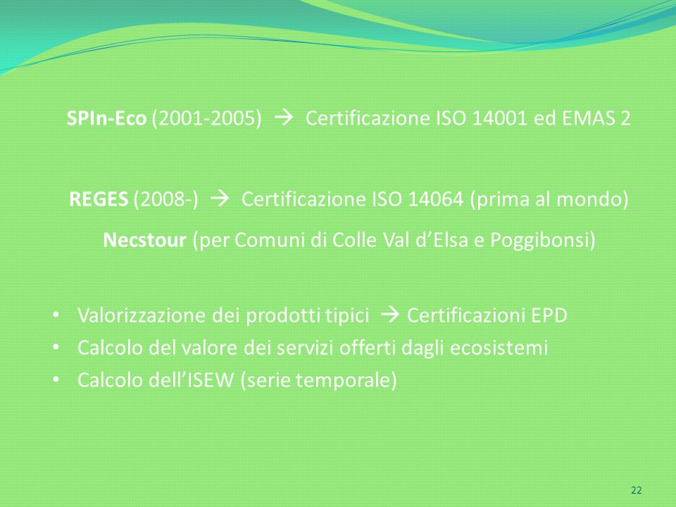 Ecodynamics Group 22 SPIn-Eco (2001-2005) Certificazione ISO 14001 ed EMAS 2 REGES (2008-) Certificazione ISO 14064 (prima al mondo) Necstour (per Com